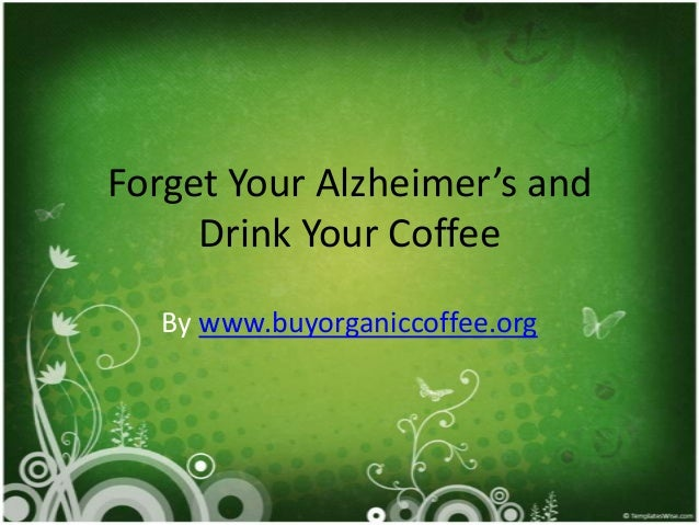 Forget Your Alzheimer's and     Drink Your Coffee   By www.buyorganiccoffee.org