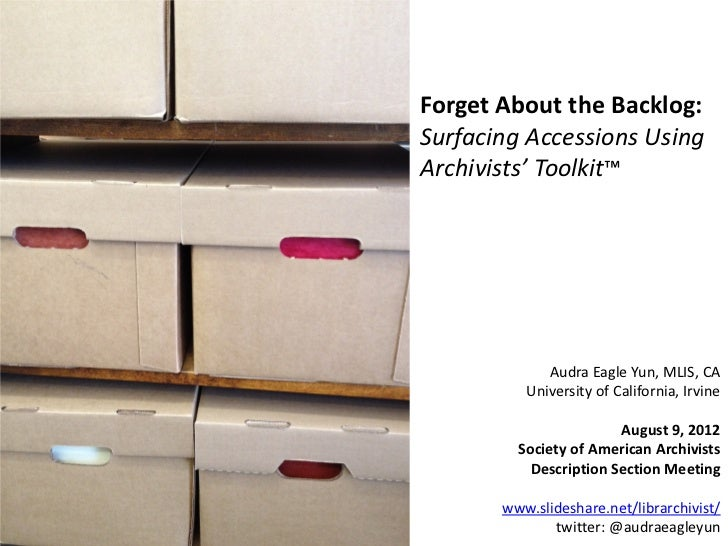 Forget About the Backlog:Surfacing Accessions UsingArchivists' Toolkit™             Audra Eagle Yun, MLIS, CA          Uni...