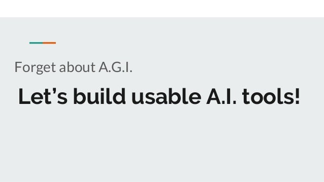 Let's build usable A.I. tools! Forget about A.G.I.