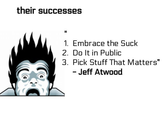 "their successes "" 1. Embrace the Suck 2. Do It in Public 3. Pick Stuff That Matters"" - Jeff Atwood"
