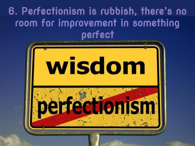 6. Perfectionism is rubbish, there's no room for improvement in something perfect