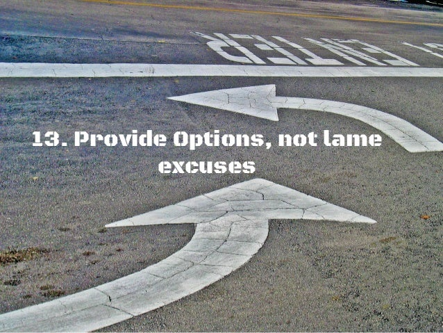 13. Provide Options, not lame excuses