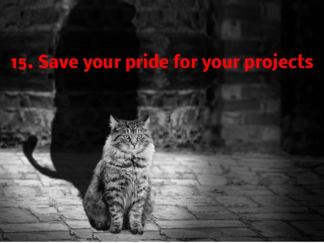15. Save your pride for your projects