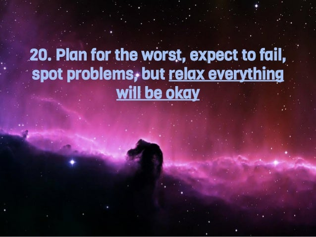 20. Plan for the worst, expect to fail, spot problems, but relax everything will be okay