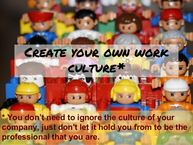 Create your own work culture* * You don't need to ignore the culture of your company, just don't let it hold you from to b...