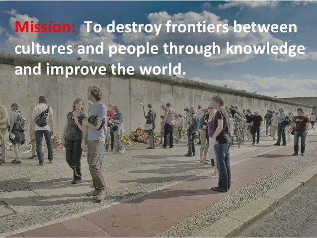 Mission: To destroy frontiers between cultures and people through knowledge and improve the world.