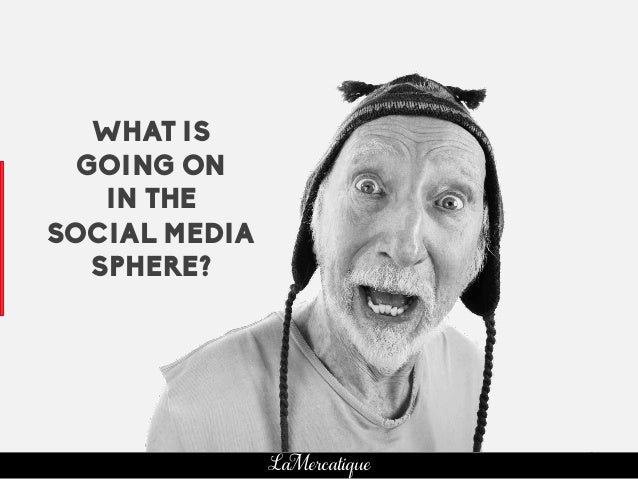 24 LaMercatique WHAT IS GOING ON IN THE SOCIAL MEDIA SPHERE?