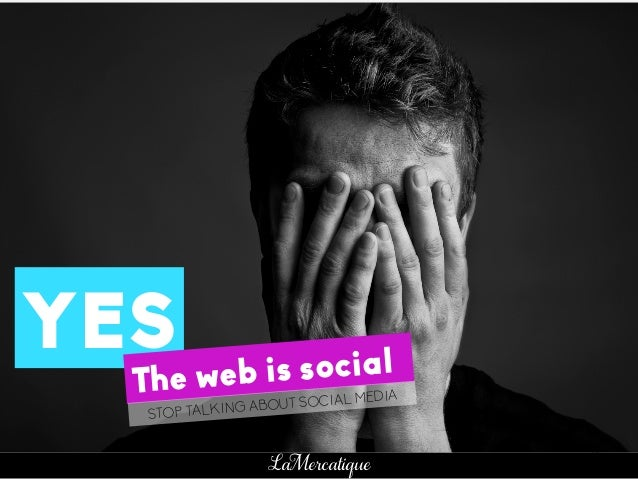 27 LaMercatique YES The web is social STOP TALKING ABOUT SOCIAL MEDIA