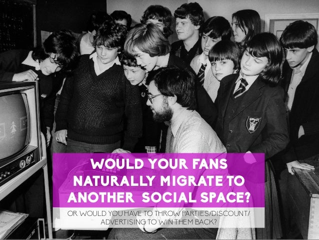 45 LaMercatique WOULD YOUR FANS NATURALLY MIGRATE TO ANOTHER SOCIAL SPACE? OR WOULD YOU HAVE TO THROW PARTIES/DISCOUNT/ AD...