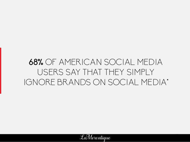 52 LaMercatique 68% OF AMERICAN SOCIAL MEDIA USERS SAY THAT THEY SIMPLY IGNORE BRANDS ON SOCIAL MEDIA* *KENTICO