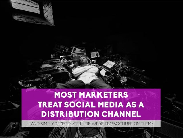 59 LaMercatique MOST MARKETERS TREAT SOCIAL MEDIA AS A DISTRIBUTION CHANNEL (AND SIMPLY REPRODUCE THEIR WEBSITE/BROCHURE O...
