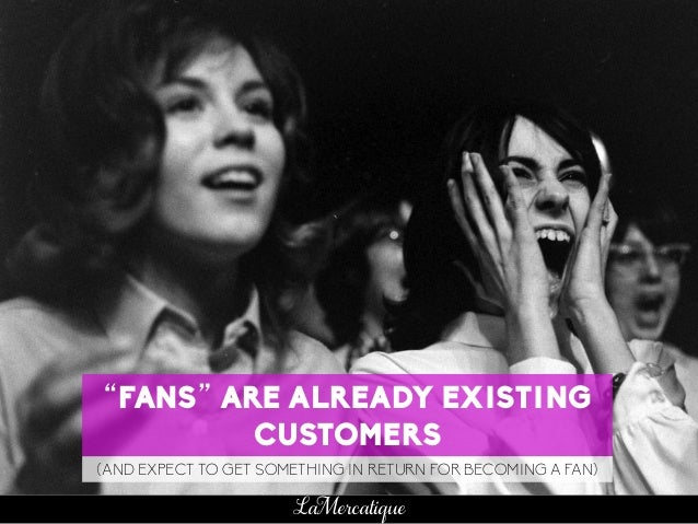 "63 LaMercatique ""FANS"" ARE ALREADY EXISTING CUSTOMERS (AND EXPECT TO GET SOMETHING IN RETURN FOR BECOMING A FAN)"