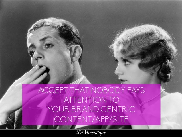 69 LaMercatique ACCEPT THAT NOBODY PAYS ATTENTION TO YOUR BRAND CENTRIC CONTENT/APP/SITE
