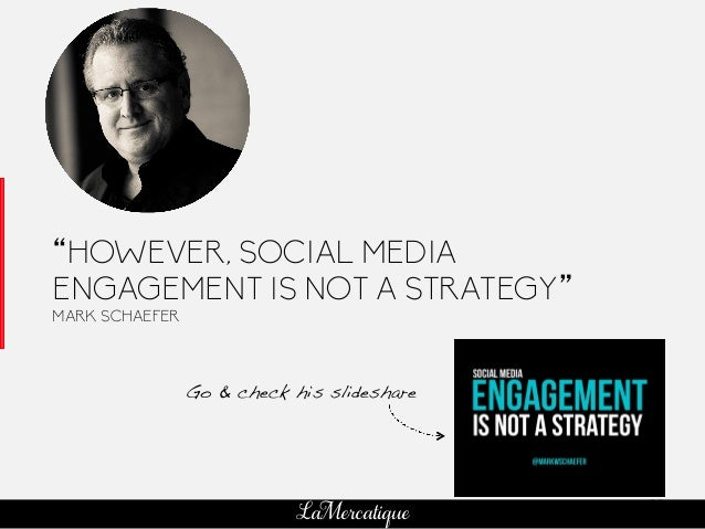 "80 LaMercatique ""HOWEVER, SOCIAL MEDIA ENGAGEMENT IS NOT A STRATEGY"" MARK SCHAEFER Go & check his slideshare!"