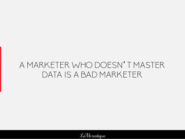 95 LaMercatique A MARKETER WHO DOESN'T MASTER DATA IS A BAD MARKETER