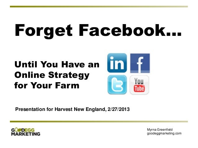 Forget Facebook…Until You Have anOnline Strategyfor Your FarmPresentation for Harvest New England, 2/27/2013              ...