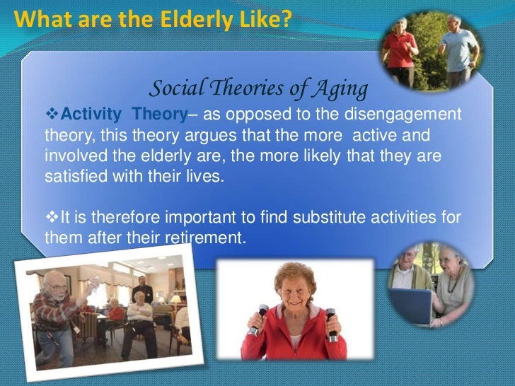 What are the Elderly Like?                Social Theories of Aging  Activity Theory– as opposed to the disengagement  the...