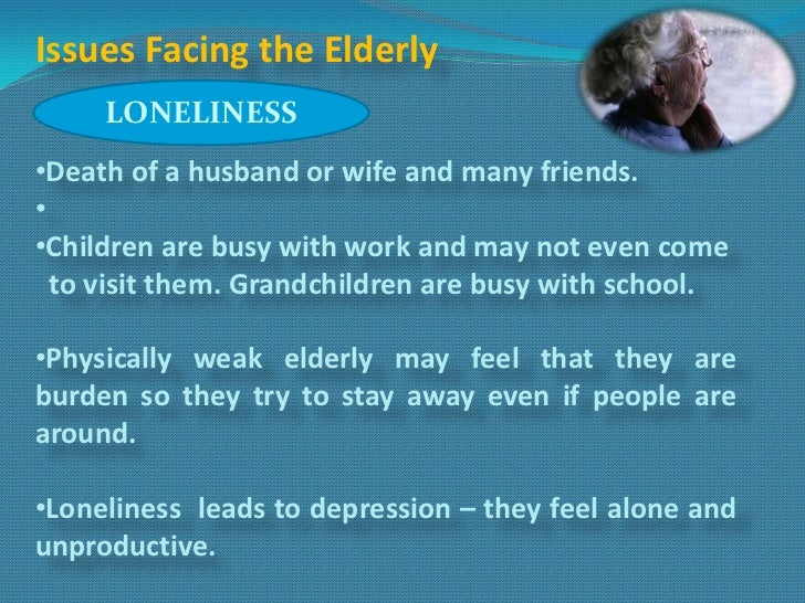 Issues Facing the Elderly     LONELINESS•Death of a husband or wife and many friends.••Children are busy with work and may...