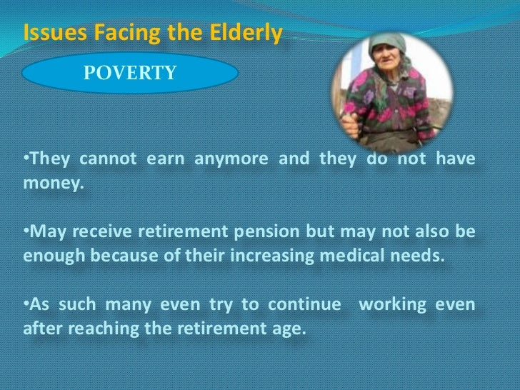 Issues Facing the Elderly      POVERTY•They cannot earn anymore and they do not havemoney.•May receive retirement pension ...