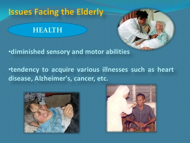 Issues Facing the Elderly       HEALTH•diminished sensory and motor abilities•tendency to acquire various illnesses such a...