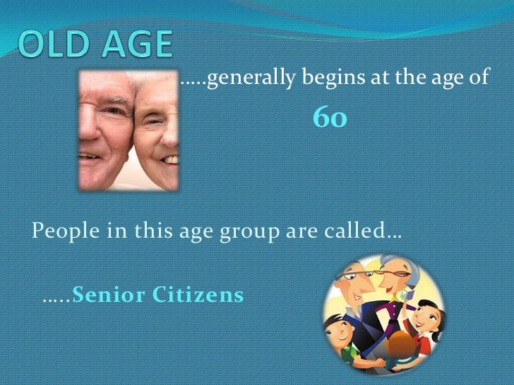 …..generally begins at the age of                            60People in this age group are called… …..Senior Citizens