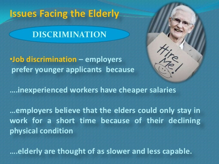 Issues Facing the Elderly      DISCRIMINATION•Job discrimination – employers prefer younger applicants because….inexperien...