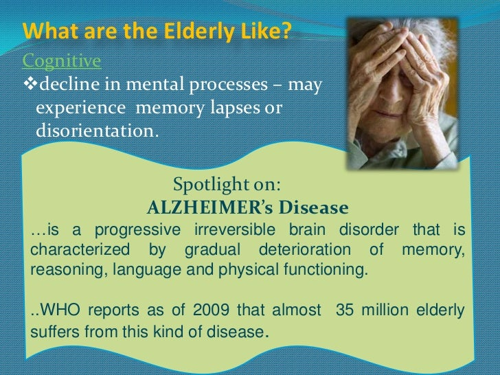 What are the Elderly Like?Cognitivedecline in mental processes – may experience memory lapses or disorientation.         ...