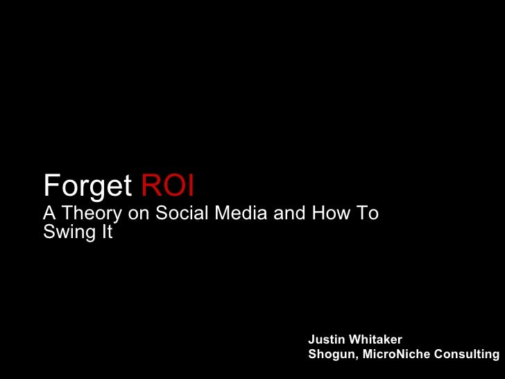 Forget  ROI A Theory on Social Media and How To Swing It Justin Whitaker Shogun, MicroNiche Consulting