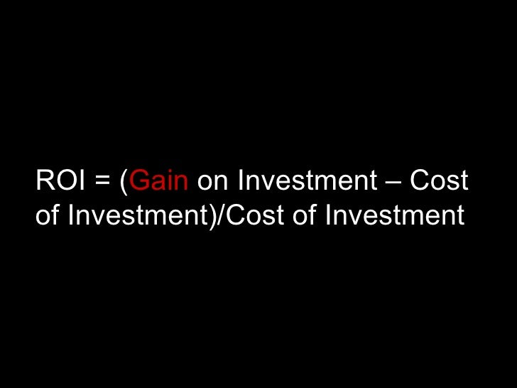 ROI = ( Gain  on Investment – Cost of Investment)/Cost of Investment