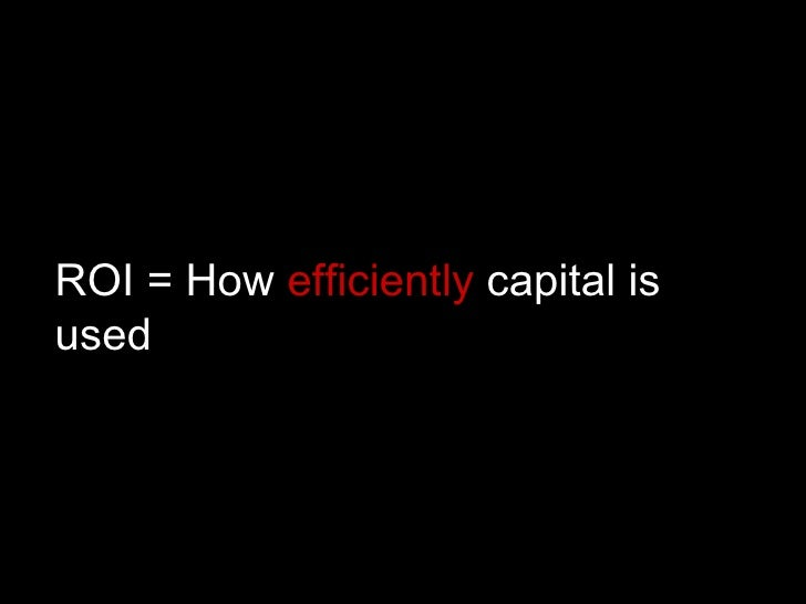 ROI = How  efficiently  capital is used