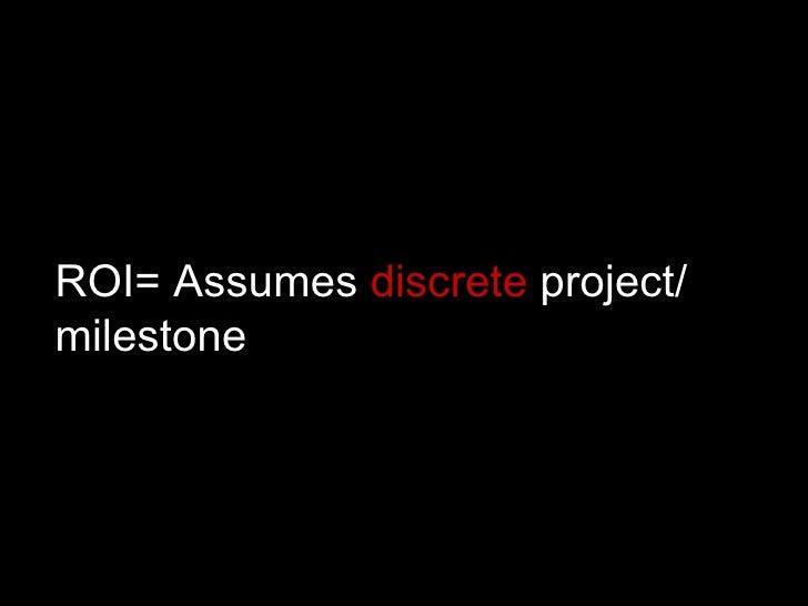 ROI= Assumes  discrete  project/ milestone