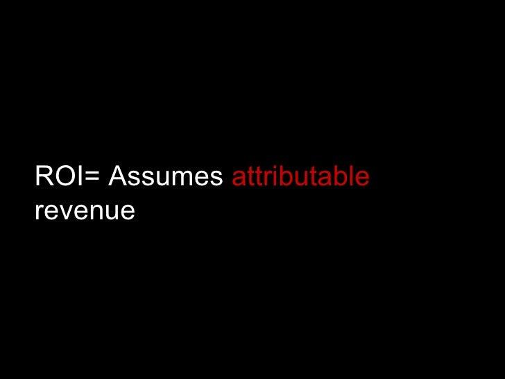 ROI= Assumes  attributable  revenue