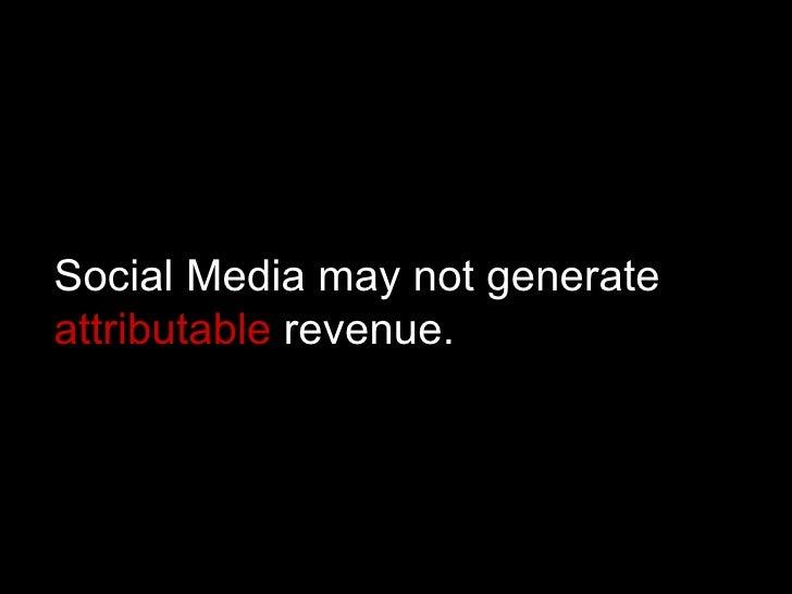 Social Media may not generate  attributable  revenue.