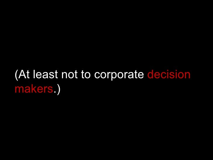 (At least not to corporate  decision makers .)