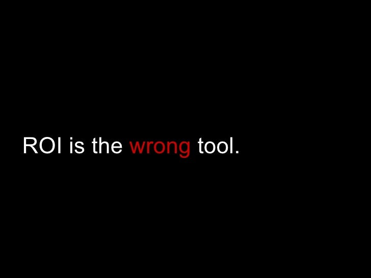 ROI is the  wrong  tool.