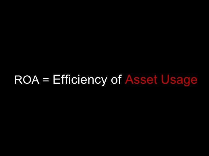 ROA =  Efficiency of  Asset Usage