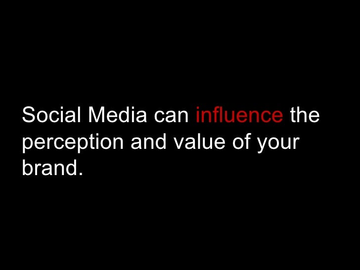 Social Media can  influence  the perception and value of your brand.