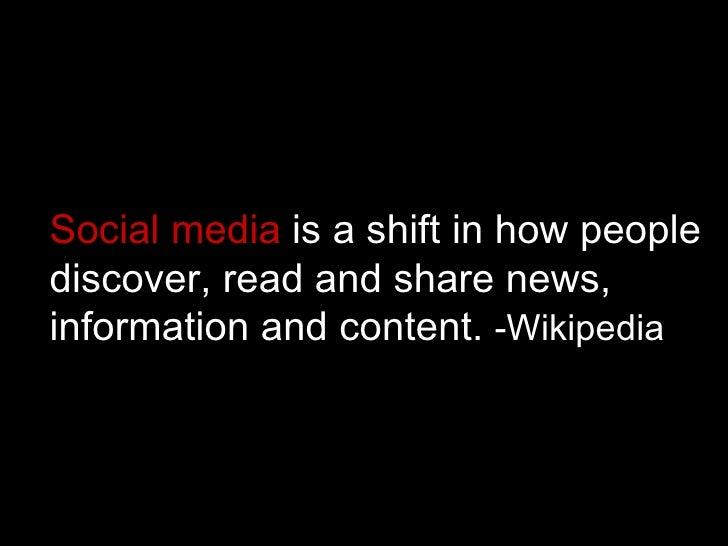 Social media  is a shift in how people discover, read and share news,  information and content.  -Wikipedia