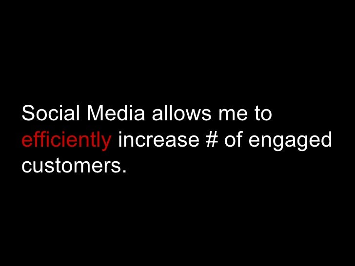 Social Media allows me to  efficiently  increase # of engaged customers.