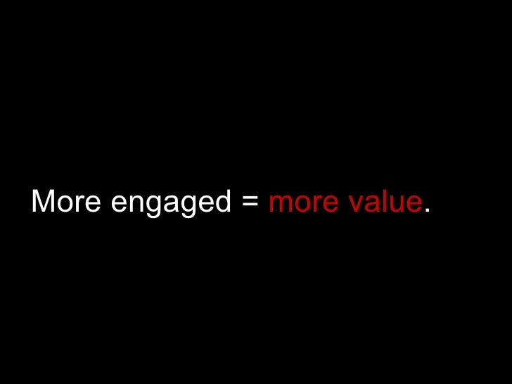 More engaged =  more value .
