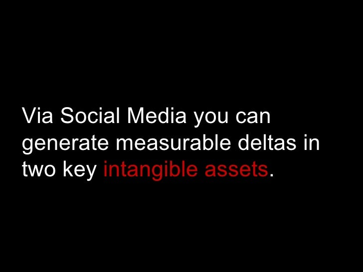 Via Social Media you can generate measurable deltas in two key  intangible assets .