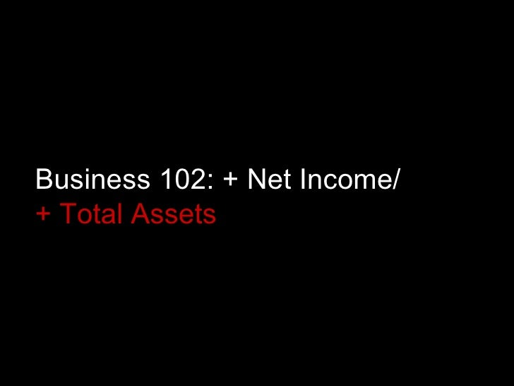 Business 102: + Net Income/  + Total Assets