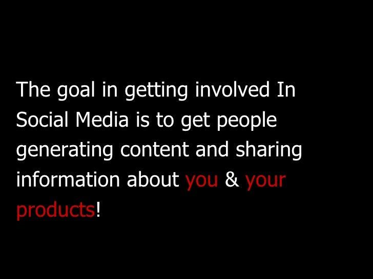 <ul><li>The goal in getting involved In  </li></ul><ul><li>Social Media is to get people  </li></ul><ul><li>generating con...
