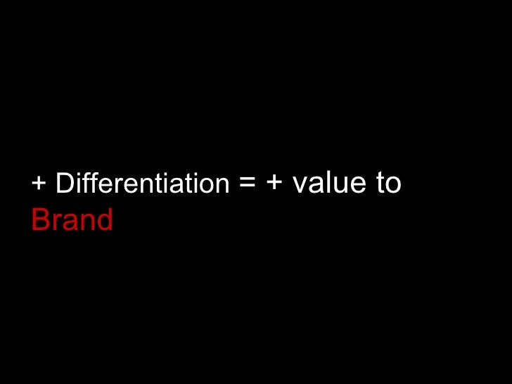 + Differentiation  = + value to  Brand