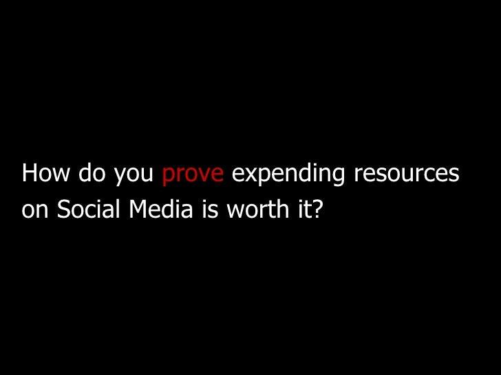 <ul><li>How do you  prove  expending resources </li></ul><ul><li>on Social Media is worth it? </li></ul>