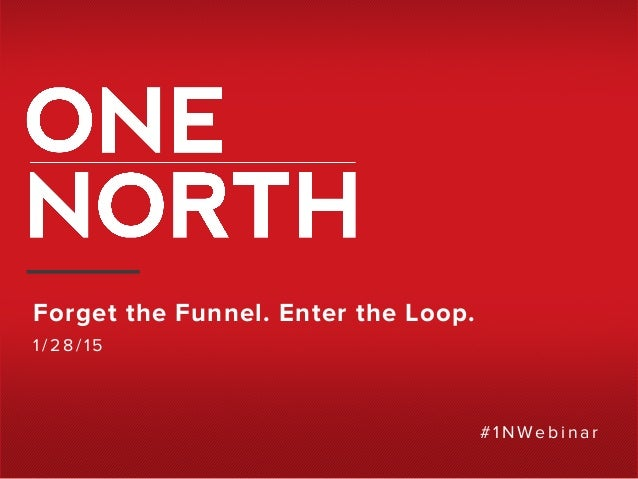 Forget the Funnel. Enter the Loop. 1/28/15 # 1NW ebinar