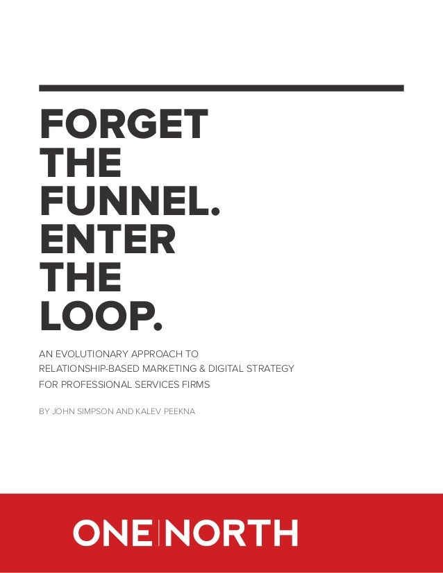 FORGET THE FUNNEL. ENTER THE LOOP. AN EVOLUTIONARY APPROACH TO RELATIONSHIP-BASED MARKETING & DIGITAL STRATEGY FOR PROFESS...