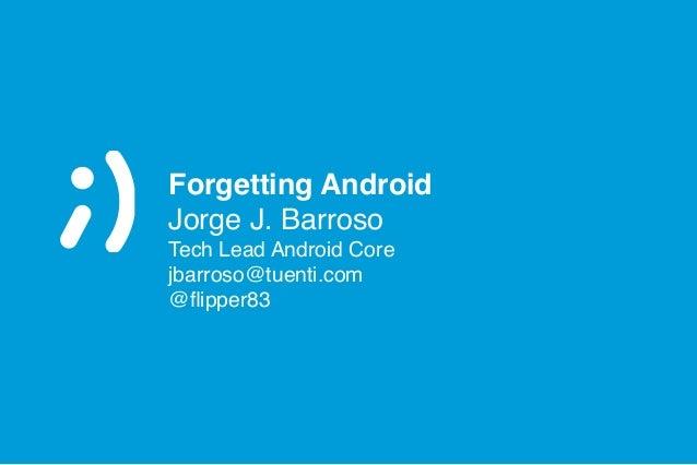 Forgetting Android Jorge J. Barroso! Tech Lead Android Core! jbarroso@tuenti.com! @flipper83