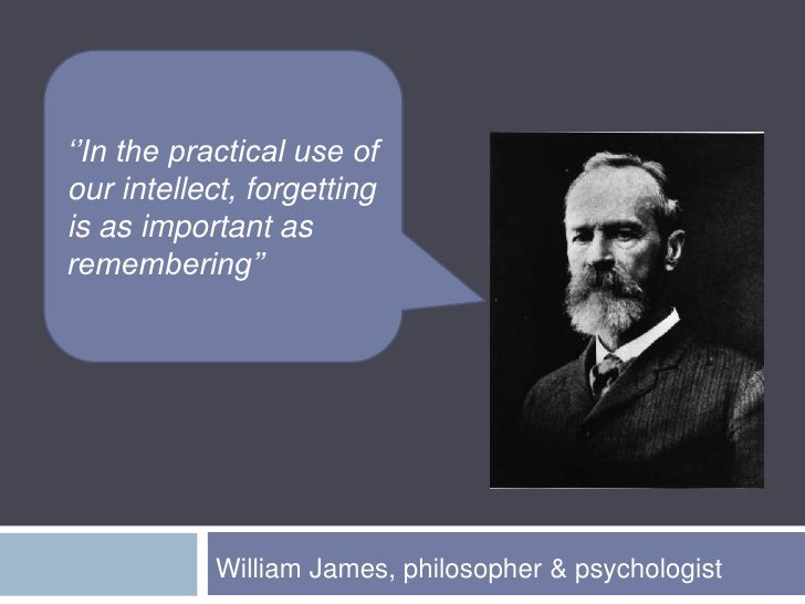''In the practical use of our intellect, forgetting is as important as remembering'' <br />William James, philosopher & ps...