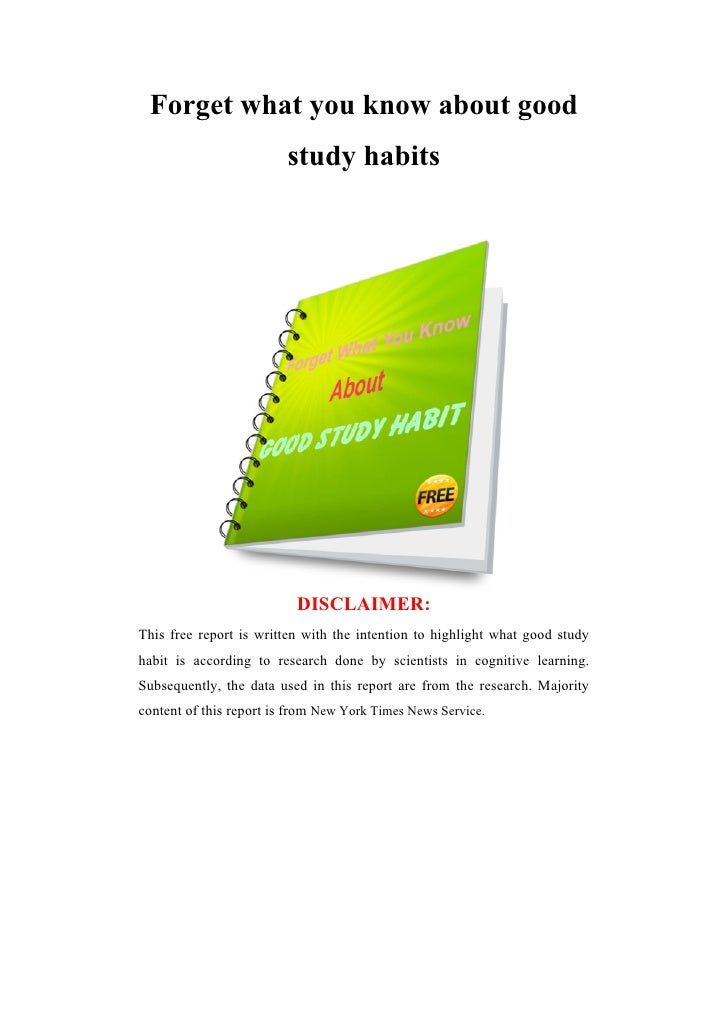 Forget what you know about good                         study habits                          DISCLAIMER:This free report ...